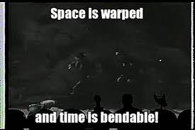space is warped and time is bendable